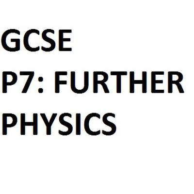 (GCSE - OCR) P7: Further Physics